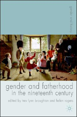 Gender And Fatherhood in the Nineteenth Century By Broughton, Trev Lynn (EDT)/ Rogers, Helen (EDT)